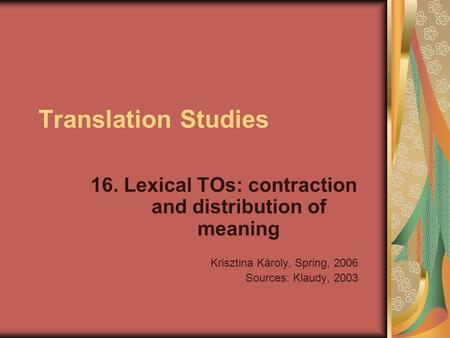 Translation Studies 16. Lexical TOs: contraction and distribution of meaning Krisztina Károly, Spring, 2006 Sources: Klaudy, 2003.