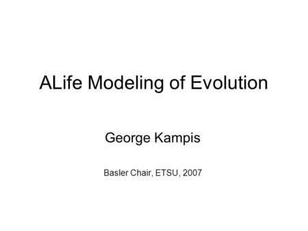 ALife Modeling of Evolution George Kampis Basler Chair, ETSU, 2007.