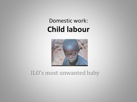 Domestic work: Child labour ILO's most unwanted baby.