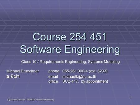 (C) Michael Brückner 2005/2006 Software Engineering 1 Course 254 451 Software Engineering Class 10 / Requirements Engineering, Systems Modeling Michael.