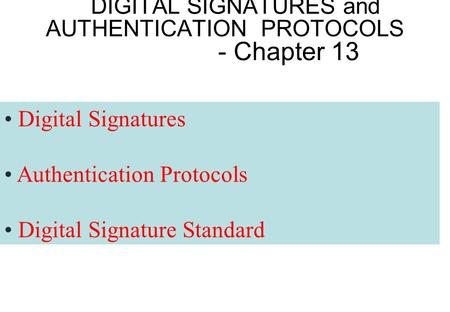 DIGITAL SIGNATURES and AUTHENTICATION PROTOCOLS - Chapter 13 Digital Signatures Authentication Protocols Digital Signature Standard.