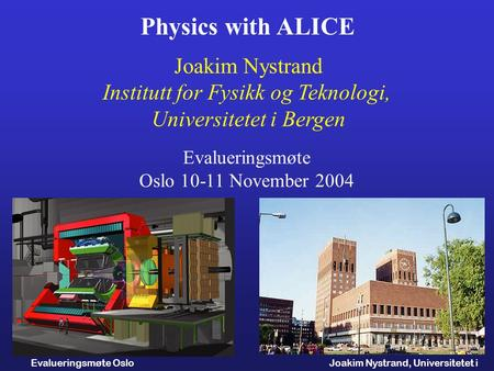 Joakim Nystrand, Universitetet i Bergen Evalueringsmøte Oslo 10.11.2004 Physics with ALICE Joakim Nystrand Institutt for Fysikk og Teknologi, Universitetet.