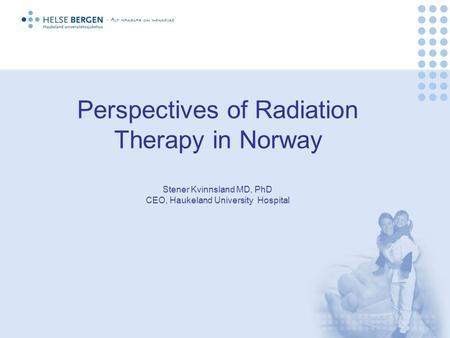 Perspectives of Radiation Therapy in Norway Stener Kvinnsland MD, PhD CEO, Haukeland University Hospital.