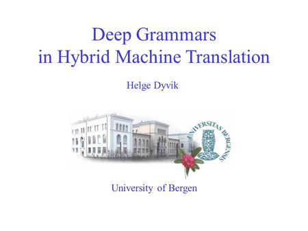 Deep Grammars in Hybrid Machine Translation University of Bergen Helge Dyvik.