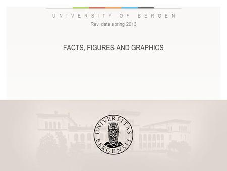 UNIVERSITY OF BERGEN FACTS, FIGURES AND GRAPHICS Rev. date spring 2013 Legg inn «Navn eller avdeling / enhet» på hver side: 1 Gå til menyen «Sett inn»