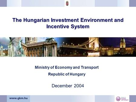 The Hungarian Investment Environment and Incentive System December 2004 Ministry of Economy and Transport Republic of Hungary.