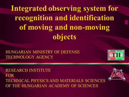 Integrated observing system for recognition and identification of moving and non-moving objects HUNGARIAN MINISTRY OF DEFENSE TECHNOLOGY AGENCY RESEARCH.
