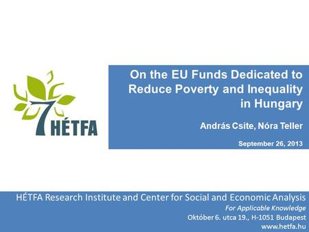 On the EU Funds Dedicated to Reduce Poverty and Inequality in Hungary András Csite, Nóra Teller September 26, 2013 HÉTFA Research Institute and Center.