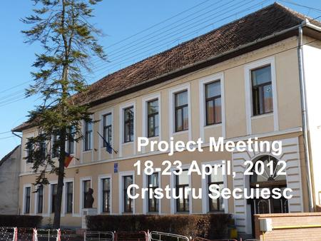 Project Meeting 18-23 April, 2012 Cristuru Secuiesc.