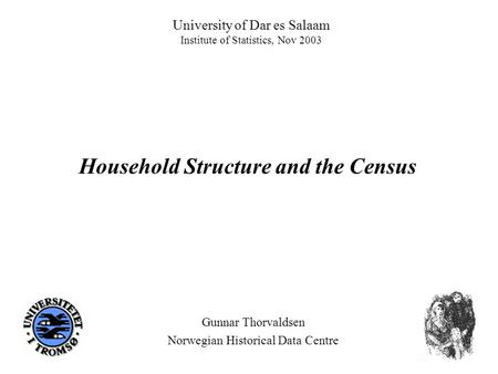 University of Dar es Salaam Institute of Statistics, Nov 2003 Gunnar Thorvaldsen Norwegian Historical Data Centre Household Structure and the Census.