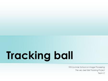 Tracking ball 19th Summer School on Image Processing The very best Ball Tracking Project Team C.