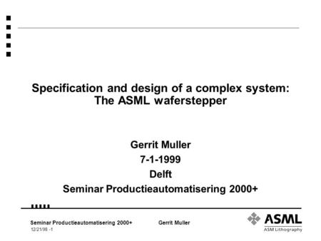 12/21/98 -1 Seminar Productieautomatisering 2000+Gerrit Muller Specification and design of a complex system: The ASML waferstepper Gerrit Muller 7-1-1999.