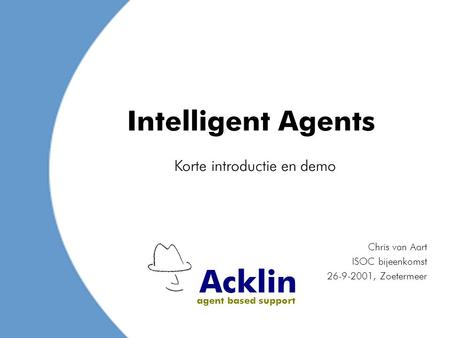 Acklin agent based support Intelligent Agents Chris van Aart ISOC bijeenkomst 26-9-2001, Zoetermeer Korte introductie en demo.