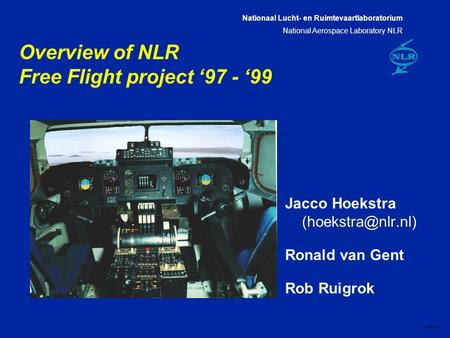 Nationaal Lucht- en Ruimtevaartlaboratorium National Aerospace Laboratory NLR CXXX-1A Overview of NLR Free Flight project '97 - '99 Jacco Hoekstra
