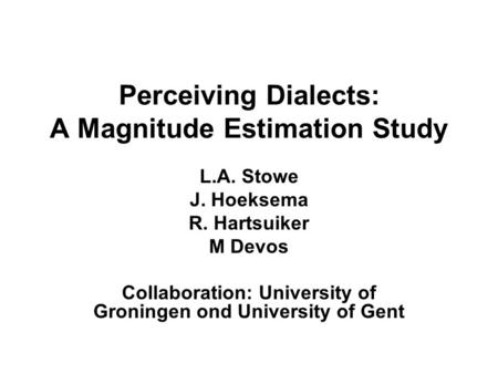 Perceiving Dialects: A Magnitude Estimation Study L.A. Stowe J. Hoeksema R. Hartsuiker M Devos Collaboration: University of Groningen ond University of.