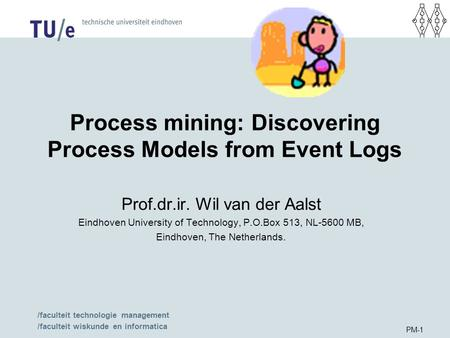 /faculteit technologie management /faculteit wiskunde en informatica PM-1 Process mining: Discovering Process Models from Event Logs Prof.dr.ir. Wil van.