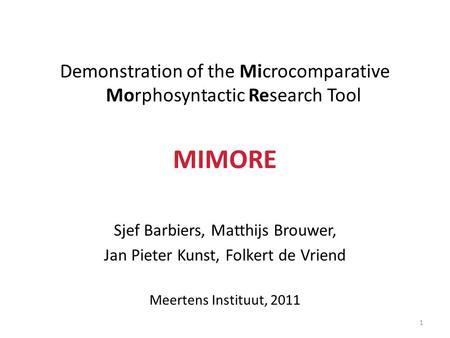 Demonstration of the Microcomparative Morphosyntactic Research Tool MIMORE Sjef Barbiers, Matthijs Brouwer, Jan Pieter Kunst, Folkert de Vriend Meertens.