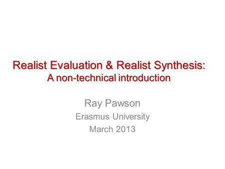 Realist Evaluation & Realist Synthesis: A non-technical introduction Ray Pawson Erasmus University March 2013.