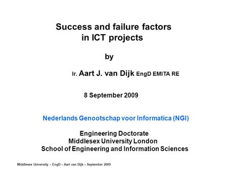 Middlesex University – EngD – Aart van Dijk – September 2009 Success and failure factors in ICT projects by Ir. Aart J. van Dijk EngD EMITA RE 8 September.