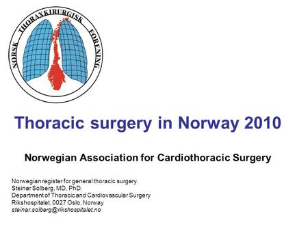 Thoracic surgery in Norway 2010 Norwegian Association for Cardiothoracic Surgery Norwegian register for general thoracic surgery. Steinar Solberg, MD,