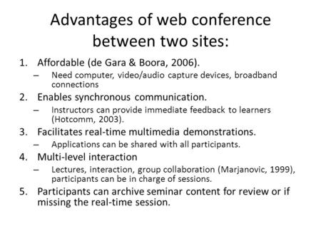 Advantages of web conference between two sites: 1.Affordable (de Gara & Boora, 2006). – Need computer, video/audio capture devices, broadband connections.