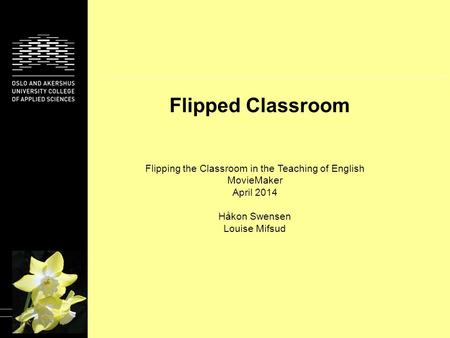 Flipped Classroom Flipping the Classroom in the Teaching of English MovieMaker April 2014 Håkon Swensen Louise Mifsud.