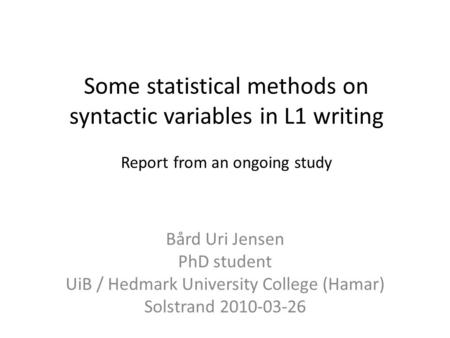 Some statistical methods on syntactic variables in L1 writing Report from an ongoing study Bård Uri Jensen PhD student UiB / Hedmark University College.