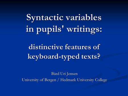 Syntactic variables in pupils' writings: distinctive features of keyboard-typed texts? Bård Uri Jensen University of Bergen / Hedmark University College.