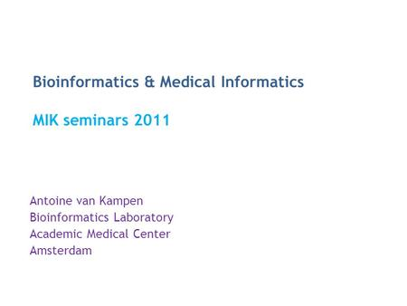 Bioinformatics & Medical Informatics MIK seminars 2011 Antoine van Kampen Bioinformatics Laboratory Academic Medical Center Amsterdam.