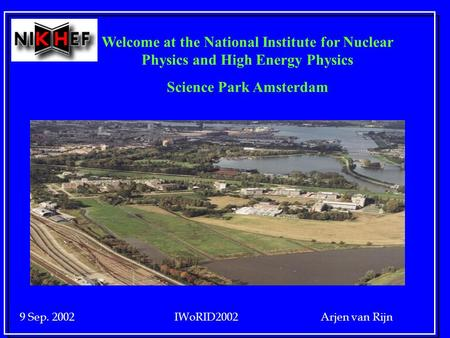 9 Sep. 2002 IWoRID2002 Arjen van Rijn Welcome at the National Institute for Nuclear Physics and High Energy Physics Science Park Amsterdam.