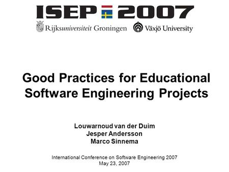 Louwarnoud van der Duim, Jesper Andersson and Marco Sinnema International Conference on Software Engineering 2007 May 23, 2007 Good Practices for Educational.