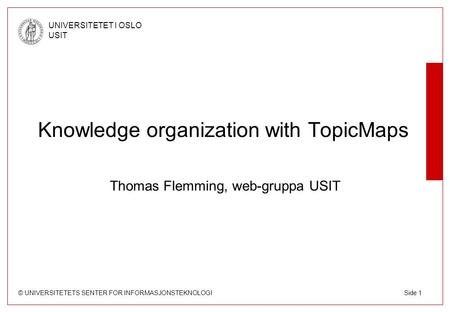 © UNIVERSITETETS SENTER FOR INFORMASJONSTEKNOLOGI UNIVERSITETET I OSLO USIT Side 1 Knowledge organization with TopicMaps Thomas Flemming, web-gruppa USIT.