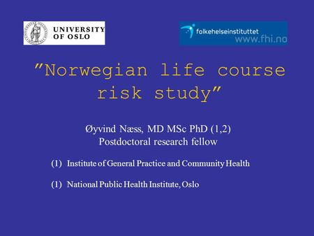"""Norwegian life course risk study"" Øyvind Næss, MD MSc PhD (1,2) Postdoctoral research fellow (1)Institute of General Practice and Community Health (1)National."