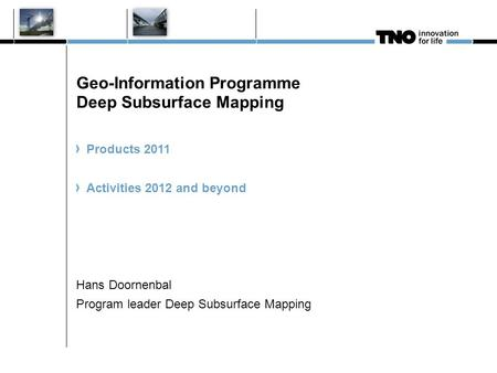 Geo-Information Programme Deep Subsurface Mapping Products 2011 Activities 2012 and beyond Hans Doornenbal Program leader Deep Subsurface Mapping.