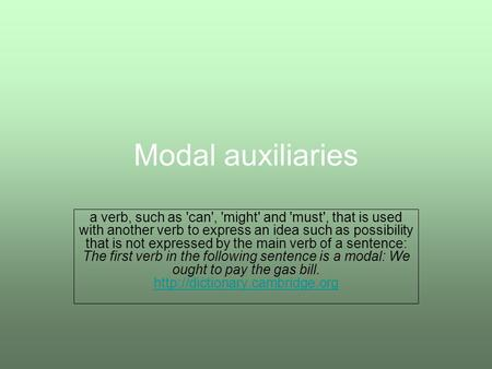 Modal auxiliaries a verb, such as 'can', 'might' and 'must', that is used with another verb to express an idea such as possibility that is not expressed.