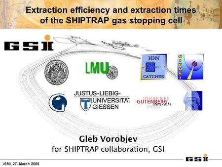 Extraction efficiency and extraction times of the SHIPTRAP gas stopping cell Gleb Vorobjev for SHIPTRAP collaboration, GSI  SMI, 27. March 2006.