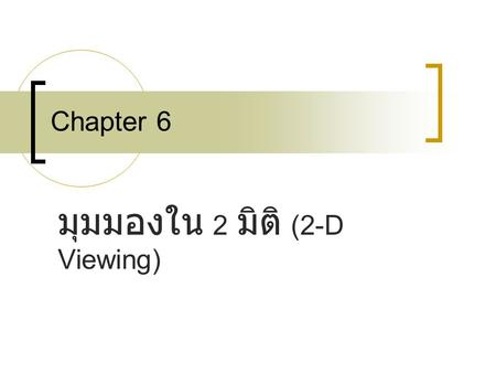 Chapter 6 มุมมองใน 2 มิติ (2-D Viewing). 6-1 The Two-Dimensional Viewing Pipeline 6-2 The Clipping Window 6-3 Normalization and Viewport Transformations.
