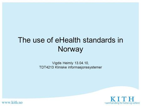 Www.kith.no ~samhandling for helse og velferd The use of eHealth standards in Norway Vigdis Heimly 13.04.10, TDT4213 Kliniske informasjonssystemer.