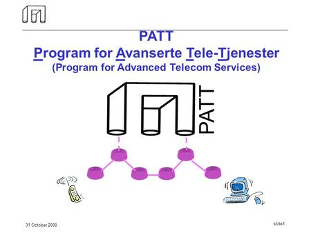 31 October 2000 slide1 PATT Program for Avanserte Tele-Tjenester (Program for Advanced Telecom Services) PATT.