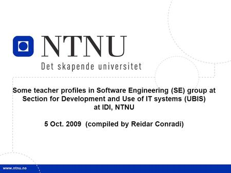 1 Some teacher profiles in Software Engineering (SE) group at Section for Development and Use of IT systems (UBIS) at IDI, NTNU 5 Oct. 2009 (compiled by.