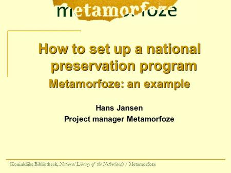How to set up a national preservation program Metamorfoze: an example Hans Jansen Project manager Metamorfoze Koninklijke Bibliotheek, National Library.