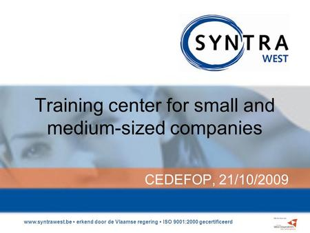Www.syntrawest.be erkend door de Vlaamse regering ISO 9001:2000 gecertificeerd Training center for small and medium-sized companies CEDEFOP, 21/10/2009.