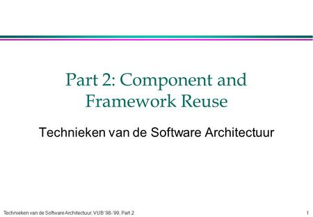 Technieken van de Software Architectuur, VUB '98-'99, Part 21 Part 2: Component and Framework Reuse Technieken van de Software Architectuur.