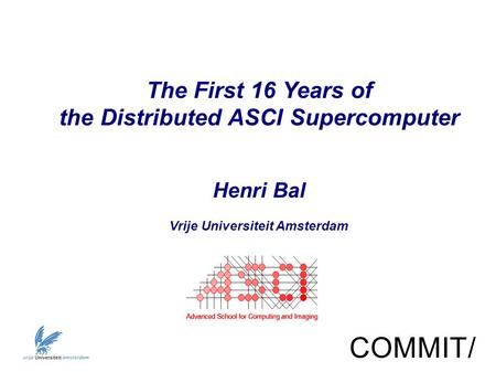 The First 16 Years of the Distributed ASCI Supercomputer Henri Bal Vrije Universiteit Amsterdam COMMIT/