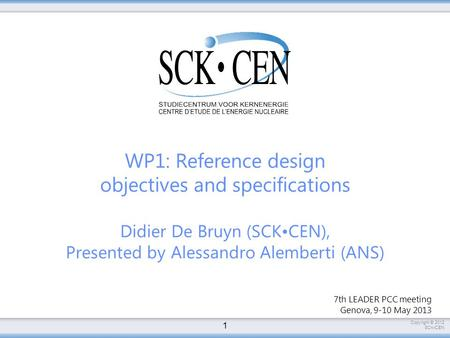 Copyright © 2012 SCKCEN WP1: Reference design objectives and specifications Didier De Bruyn (SCKCEN), Presented by Alessandro Alemberti (ANS) 1 7th LEADER.