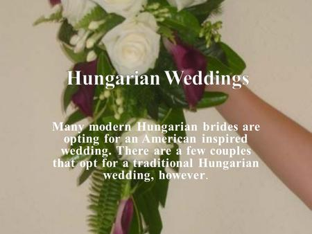 Many modern Hungarian brides are opting for an American inspired wedding. There are a few couples that opt for a traditional Hungarian wedding, however.