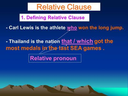 Relative Clause 1. Defining Relative Clause - Carl Lewis is the athlete who won the long jump. - Thailand is the nation that / which got the most medals.