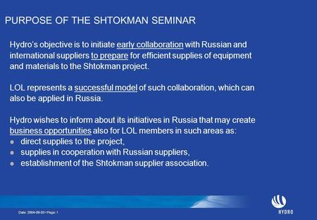 Date: 2004-09-03 Page: 1 PURPOSE OF THE SHTOKMAN SEMINAR Hydro's objective is to initiate early collaboration with Russian and international suppliers.
