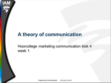 Hogeschool van Amsterdam Interactieve Media A theory of communication Hoorcollege marketing communication blok 4 week 1.