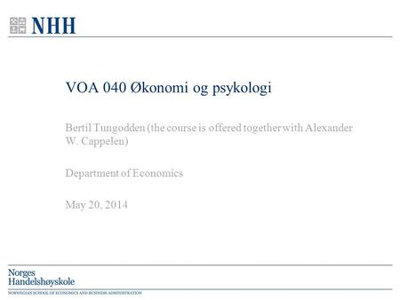 VOA 040 Økonomi og psykologi Bertil Tungodden (the course is offered together with Alexander W. Cappelen) Department of Economics May 20, 2014.